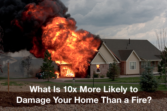 What Is 10x More Likely to Damage Your Home Than a Fire?